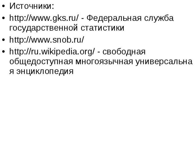 Источники: Источники: http://www.gks.ru/ - Федеральная служба государственной статистики http://www.snob.ru/ http://ru.wikipedia.org/ - свободная общедоступнаямногоязычнаяуниверсальная энциклопедия