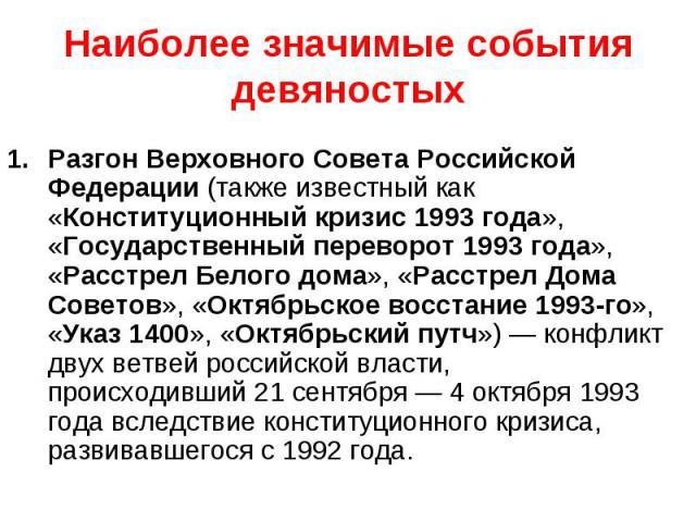 Разгон Верховного Совета Российской Федерации(также известный как «Конституционный кризис 1993 года», «Государственный переворот 1993 года», «Расстрел Белого дома», «Расстрел Дома Советов», «Октябрьское восстание 1993-го», «Указ 1400», «Октябр…