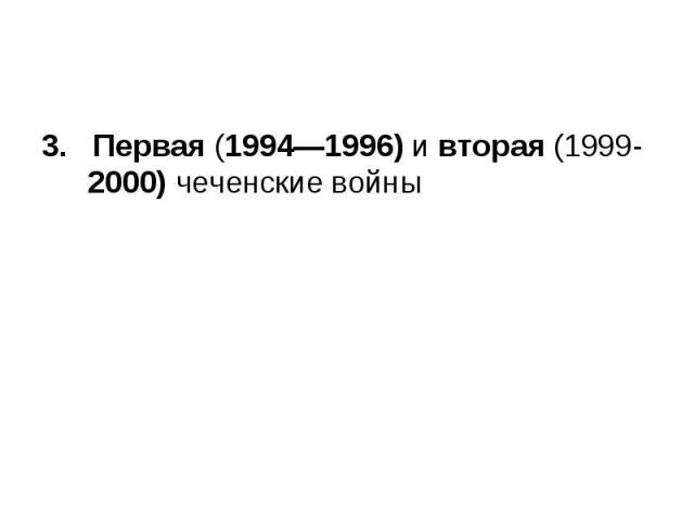 3. Первая (1994—1996) и вторая (1999-2000) чеченские войны 3. Первая (1994—1996) и вторая (1999-2000) чеченские войны