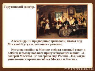 Александр I и придворные требовали, чтобы под Москвой Кутузов дал новое сражение
