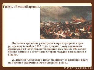 Последнее сражение разыгралось при переправе через р.Березину в ноябре 1812 года