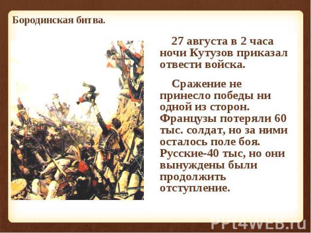 27 августа в 2 часа ночи Кутузов приказал отвести войска. 27 августа в 2 часа ночи Кутузов приказал отвести войска. Сражение не принесло победы ни одной из сторон. Французы потеряли 60 тыс. солдат, но за ними осталось поле боя. Русские-40 тыс, но он…