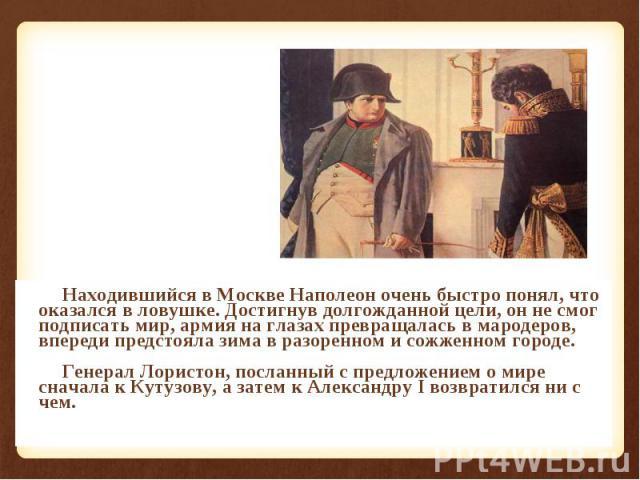Находившийся в Москве Наполеон очень быстро понял, что оказался в ловушке. Достигнув долгожданной цели, он не смог подписать мир, армия на глазах превращалась в мародеров, впереди предстояла зима в разоренном и сожженном городе. Находившийся в Москв…