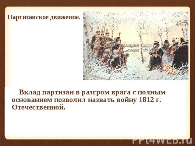 Вклад партизан в разгром врага с полным основанием позволил назвать войну 1812 г. Отечественной. Вклад партизан в разгром врага с полным основанием позволил назвать войну 1812 г. Отечественной.
