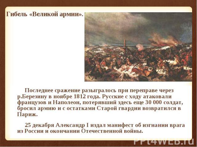 Последнее сражение разыгралось при переправе через р.Березину в ноябре 1812 года. Русские с ходу атаковали французов и Наполеон, потерявший здесь еще 30 000 солдат, бросил армию и с остатками Старой гвардии возвратился в Париж. Последнее сражение ра…