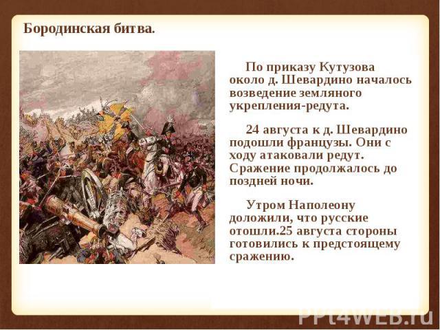 По приказу Кутузова около д. Шевардино началось возведение земляного укрепления-редута. По приказу Кутузова около д. Шевардино началось возведение земляного укрепления-редута. 24 августа к д. Шевардино подошли французы. Они с ходу атаковали редут. С…