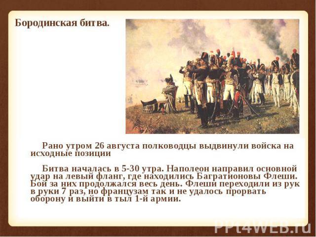 Рано утром 26 августа полководцы выдвинули войска на исходные позиции Рано утром 26 августа полководцы выдвинули войска на исходные позиции Битва началась в 5-30 утра. Наполеон направил основной удар на левый фланг, где находились Багратионовы Флеши…