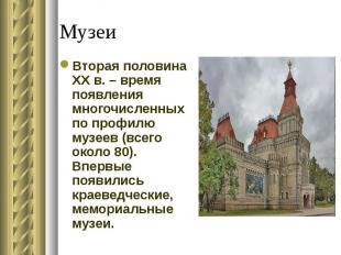 Вторая половина XX в. – время появления многочисленных по профилю музеев (всего