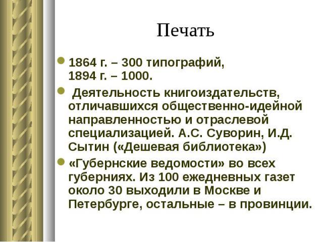 1864 г. – 300 типографий, 1894 г. – 1000. 1864 г. – 300 типографий, 1894 г. – 1000. Деятельность книгоиздательств, отличавшихся общественно-идейной направленностью и отраслевой специализацией. А.С. Суворин, И.Д. Сытин («Дешевая библиотека») «Губернс…