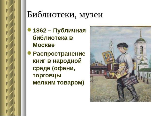 1862 – Публичная библиотека в Москве 1862 – Публичная библиотека в Москве Распространение книг в народной среде (офени, торговцы мелким товаром)