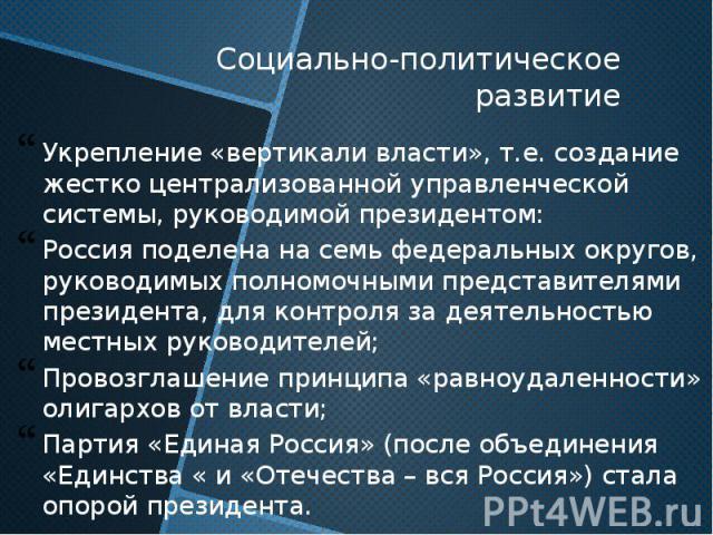 Социально-политическое развитие Укрепление «вертикали власти», т.е. создание жестко централизованной управленческой системы, руководимой президентом: Россия поделена на семь федеральных округов, руководимых полномочными представителями президента, д…