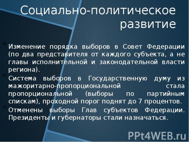 Социально-политическое развитие Изменение порядка выборов в Совет Федерации (по два представителя от каждого субъекта, а не главы исполнительной и законодательной власти региона). Система выборов в Государственную думу из мажоритарно-пропорционально…