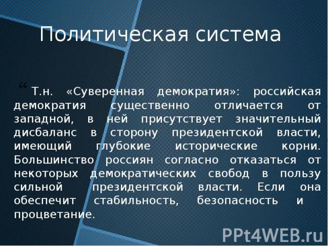 Политическая система Т.н. «Суверенная демократия»: российская демократия существенно отличается от западной, в ней присутствует значительный дисбаланс в сторону президентской власти, имеющий глубокие исторические корни. Большинство россиян согласно …