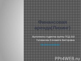 Финансовая аренда(Лизинг) Выполнила студентка группы ПСД-310 Голованова Елизавет