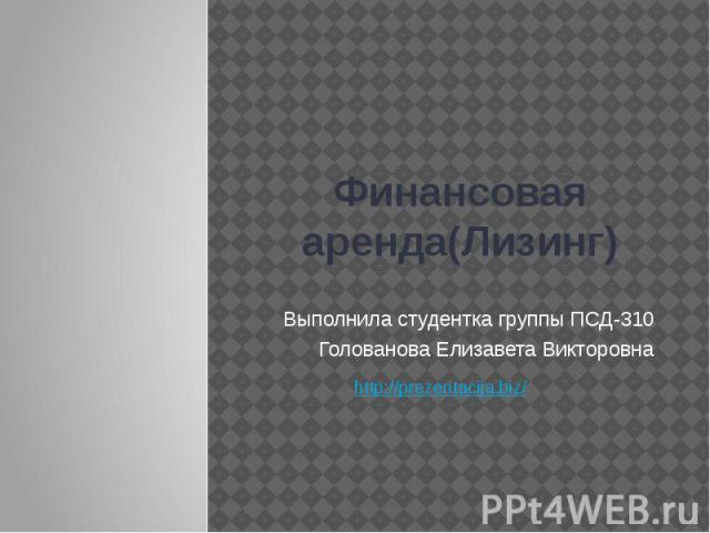 Финансовая аренда(Лизинг) Выполнила студентка группы ПСД-310 Голованова Елизавета Викторовна