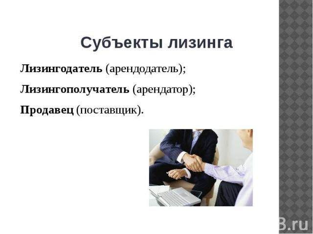 Субъекты лизинга Лизингодатель(арендодатель); Лизингополучатель(арендатор); Продавец(поставщик).