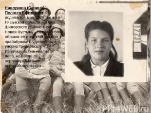 Наслузова (Савина) Пелагея Ефимовна родилась 4 мая 1926 так же в Рязанской облас
