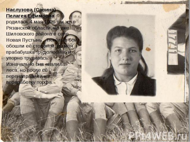 Наслузова (Савина) Пелагея Ефимовна родилась 4 мая 1926 так же в Рязанской области, но уже Шиловского района в селе Новая Пустынь. Тяжёлые бои обошли её стороной, но моя прабабушка трудолюбиво и упорно трудилась. Изначально она «валила» леса, но пос…
