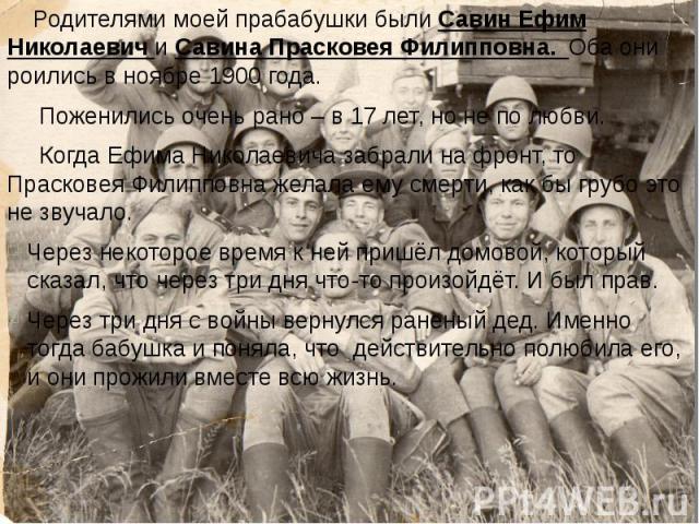 Родителями моей прабабушки были Савин Ефим Николаевич и Савина Прасковея Филипповна. Оба они роились в ноябре 1900 года. Родителями моей прабабушки были Савин Ефим Николаевич и Савина Прасковея Филипповна. Оба они роились в ноябре 1900 года. Поженил…
