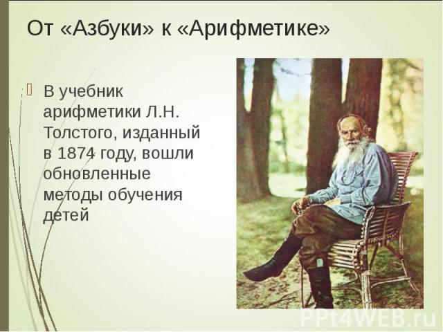 В учебник арифметики Л.Н. Толстого, изданный в 1874 году, вошли обновленные методы обучения детей В учебник арифметики Л.Н. Толстого, изданный в 1874 году, вошли обновленные методы обучения детей