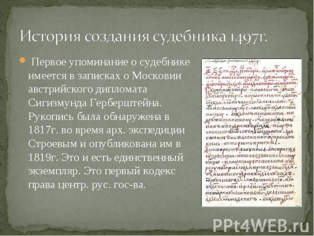 Первое упоминание о судебнике имеется в записках о Московии австрийского дипломата Сигизмунда Герберштейна. Рукопись была обнаружена в 1817г. во время арх. экспедиции Строевым и опубликована им в 1819г. Это и есть единственный экземпляр. Это первый …