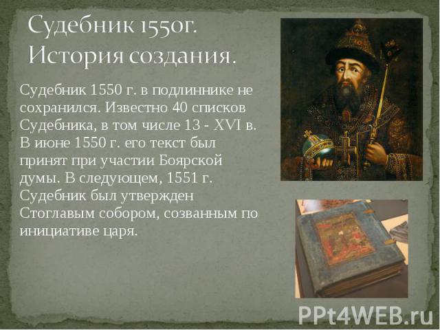Судебник 1550 г. в подлиннике не сохранился. Известно 40 списков Судебника, в том числе 13 - XVI в. В июне 1550 г. его текст был принят при участии Боярской думы. В следующем, 1551 г. Судебник был утвержден Стоглавым собором, созванным по инициативе…