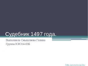 Судебник 1497 года. Выполнила Смышляева Галина Группа ЮЮ14-03Б