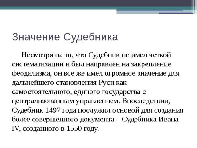 Значение Судебника Несмотря на то, что Судебник не имел четкой систематизации и был направлен на закрепление феодализма, он все же имел огромное значение для дальнейшего становления Руси как самостоятельного, единого государства с централизованным у…