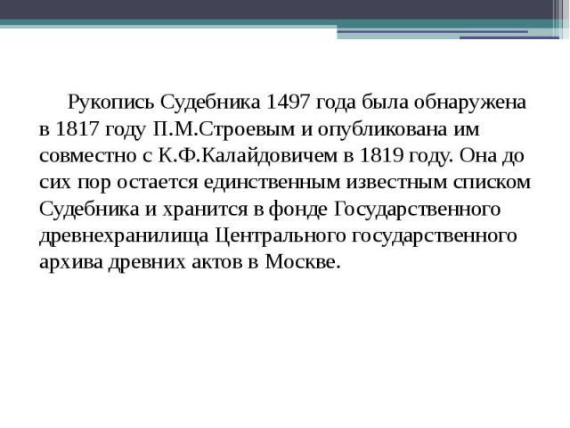 Рукопись Судебника 1497 года была обнаружена в 1817 году П.М.Строевым и опубликована им совместно с К.Ф.Калайдовичем в 1819 году. Она до сих пор остается единственным известным списком Судебника и хранится в фонде Государственного древнехранилища Це…
