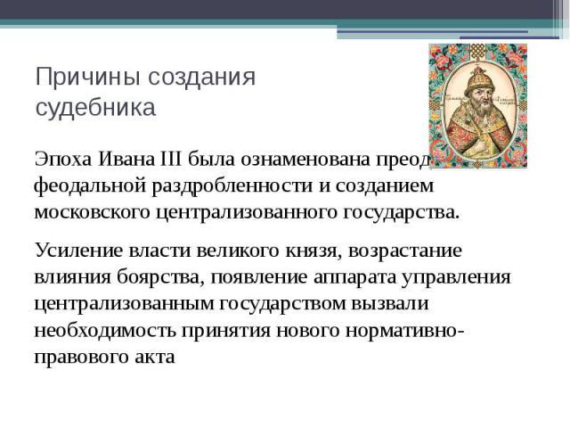 Причины создания судебника Эпоха Ивана III была ознаменована преодолением феодальной раздробленности и созданием московского централизованного государства. Усиление власти великого князя, возрастание влияния боярства, появление аппарата управления ц…