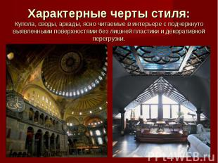 Характерные черты стиля: Купола, своды, аркады, ясно читаемые в интерьере с подч