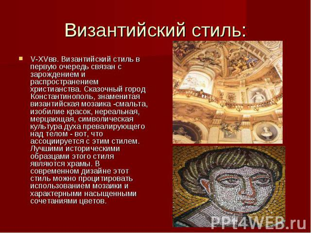 Византийский стиль: V-XVвв. Византийский стиль в первую очередь связан с зарождением и распространением христианства. Сказочный город Константинополь, знаменитая византийская мозаика -смальта, изобилие красок, нереальная, мерцающая, символическая ку…