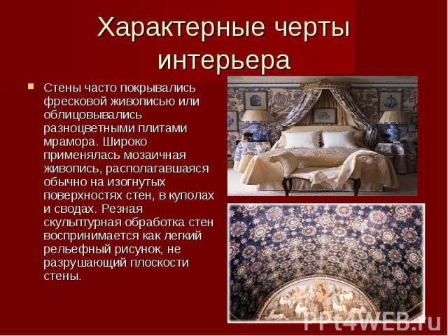 Характерные черты интерьера Стены часто покрывались фресковой живописью или облицовывались разноцветными плитами мрамора. Широко применялась мозаичная живопись, располагавшаяся обычно на изогнутых поверхностях стен, в куполах и сводах. Резная скульп…