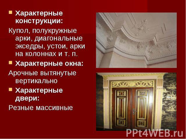 Характерные конструкции: Характерные конструкции: Купол, полукружные арки, диагональные экседры, устои, арки на колоннах и т. п. Характерные окна: Арочные вытянутые вертикально Характерные двери: Резные массивные