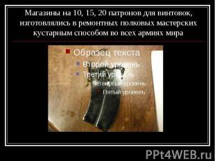 Магазины на 10, 15, 20 патронов для винтовок, изготовлялись в ремонтных полковых