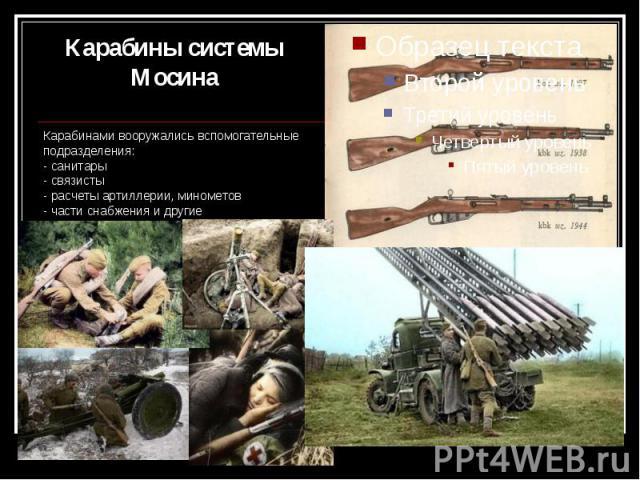Карабины системы Мосина Карабинами вооружались вспомогательные подразделения: - санитары - связисты - расчеты артиллерии, минометов - части снабжения и другие