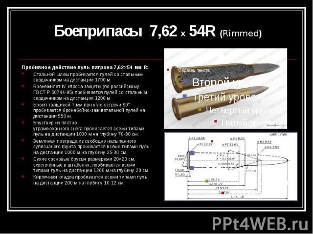 Боеприпасы 7,62 х 54R (Rimmed) Пробивное действие пуль патрона 7,62×54 мм R: Стальной шлемпробивается пулей со стальным сердечником на дистанции 1700м. БронежилетIV класса защиты (по российскому ГОСТ Р 50744-95) пробивается пулей с…
