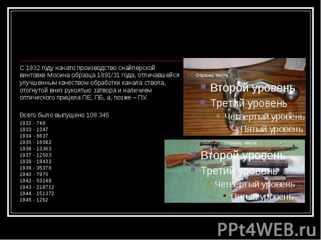С 1932 году начато производство снайперской винтовки Мосина образца 1891/31 года, отличавшейся улучшенным качеством обработки канала ствола, отогнутой вниз рукоятью затвора и наличием оптического прицела ПЕ, ПБ, а, позже – ПУ. Всего было выпущено 10…