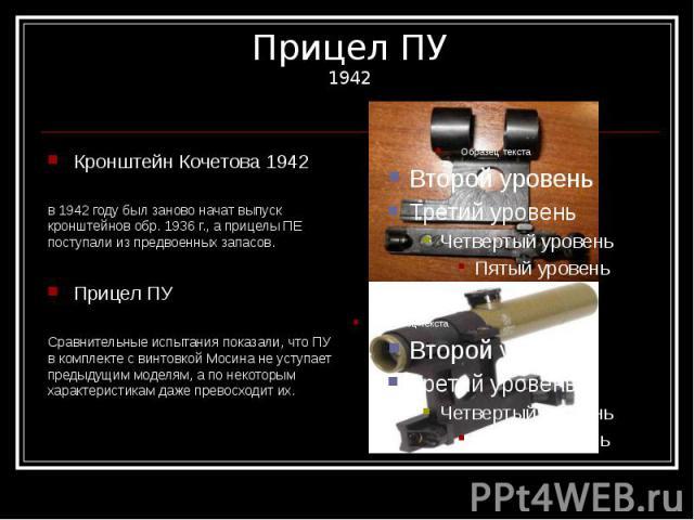 Прицел ПУ 1942 Кронштейн Кочетова 1942 в 1942 году был заново начат выпуск кронштейнов обр. 1936 г., а прицелы ПЕ поступали из предвоенных запасов. Прицел ПУ Сравнительные испытания показали, что ПУ в комплекте с винтовкой Мосина не уступает предыду…