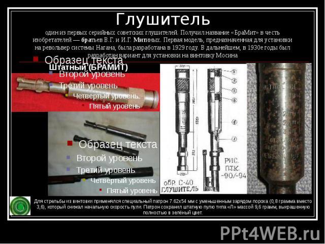 Глушитель один из первых серийныхсоветских глушителей. Получил название «БраМит» в честь изобретателей—братьев В.Г. и И.Г.Митиных. Первая модель, предназначенная для установки наревольвер системы Нагана, была разработан…