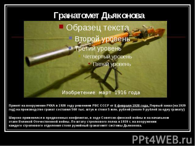 Гранатомет Дьяконова Принят на вооружение РККА в 1928 году решениемРВС СССРот8 февраля 1928 года, Первый заказ (на1929 год) на производство гранат составил 560 тыс. штук и стоил 5 млн. рублей (около 9 рублей за одну гранату) …