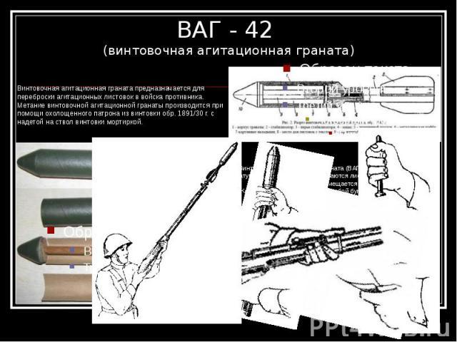 ВАГ - 42 (винтовочная агитационная граната) Винтовочная агитационная граната предназначается для переброски агитационных листовок в войска противника. Метание винтовочной агитационной гранаты производится при помощи охолощенного патрона из вин…