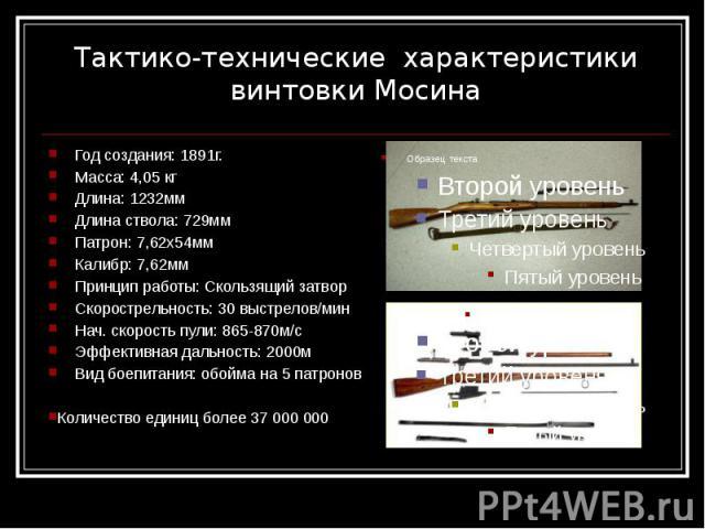 Тактико-технические характеристики винтовки Мосина Год создания: 1891г. Масса: 4,05 кг Длина: 1232мм Длина ствола: 729мм Патрон: 7,62х54мм Калибр: 7,62мм Принцип работы: Скользящий затвор Скорострельность: 30 выстрелов/мин Нач. скорость пули: 865-87…