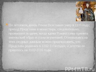 По летописи, князь Роман Всеславич умер в 1116 году; приход Предславы в монастыр