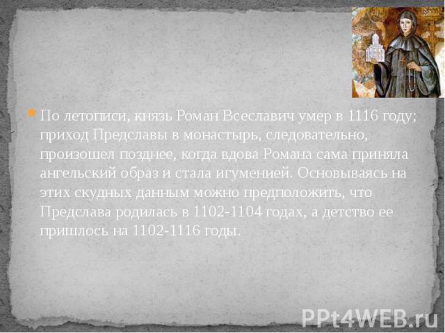 По летописи, князь Роман Всеславич умер в 1116 году; приход Предславы в монастырь, следовательно, произошел позднее, когда вдова Романа сама приняла ангельский образ и стала игуменией. Основываясь на этих скудных данным можно предположить, что Предс…