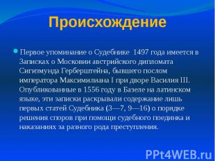 Происхождение Первое упоминание о Судебнике 1497 года имеется в Записках о Моско
