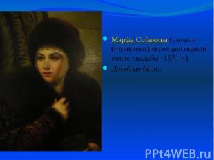 Марфа Собакина (умерла (отравлена) через две недели после свадьбы -1571 г.) Марф
