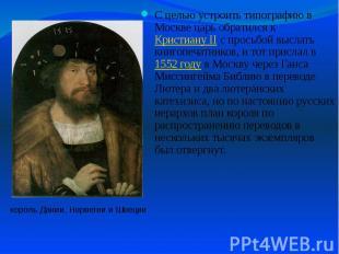 С целью устроить типографию в Москве царь обратился к Кристиану II с просьбой вы