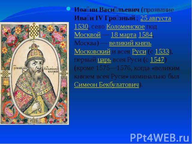 Иоа нн Васи льевич (прозвание Ива н IV Гро зный; 25 августа 1530, село Коломенское под Москвой— 18 марта 1584, Москва)— великий князь Московский и всея Руси (с 1533), первый царь всея Руси (с 1547) (кроме 1575—1576, когда «великим …