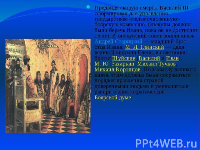 Предвидя скорую смерть, Василий III сформировал для управления государством «седьмочисленную» боярскую комиссию. Опекуны должны были беречь Ивана, пока он не достигнет 15 лет. В опекунский совет вошли князь Андрей Старицкий— младший брат отца …